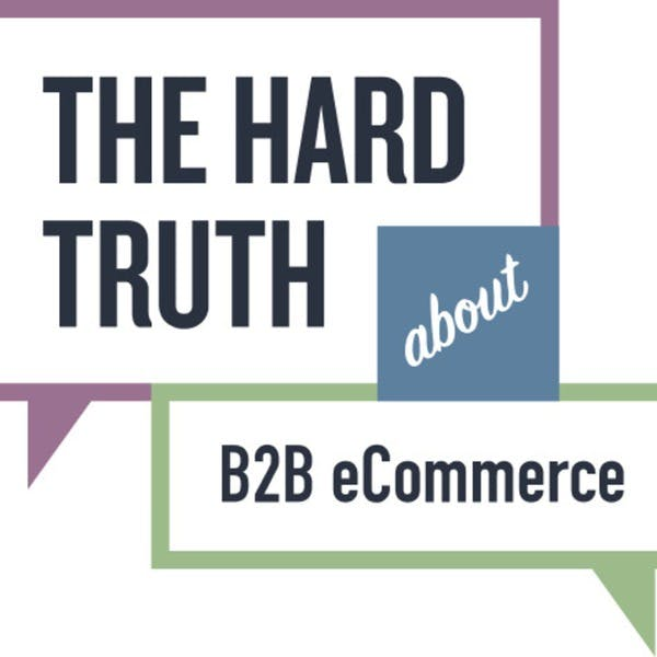 The Hard Truth About B2B eCommerce Podcast